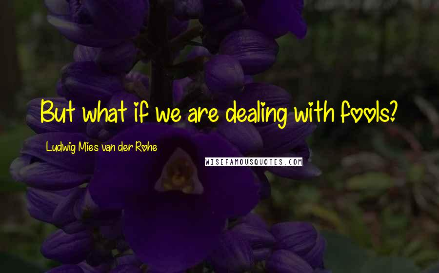Ludwig Mies Van Der Rohe quotes: But what if we are dealing with fools?