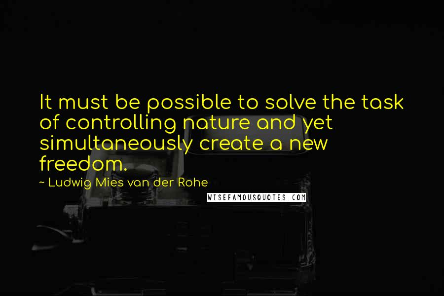 Ludwig Mies Van Der Rohe quotes: It must be possible to solve the task of controlling nature and yet simultaneously create a new freedom.