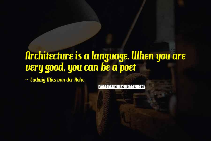 Ludwig Mies Van Der Rohe quotes: Architecture is a language. When you are very good, you can be a poet