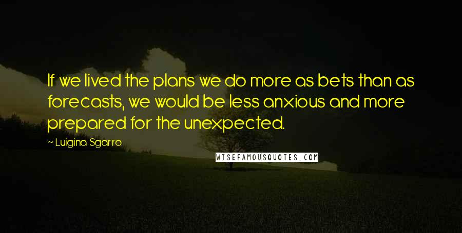 Luigina Sgarro quotes: If we lived the plans we do more as bets than as forecasts, we would be less anxious and more prepared for the unexpected.