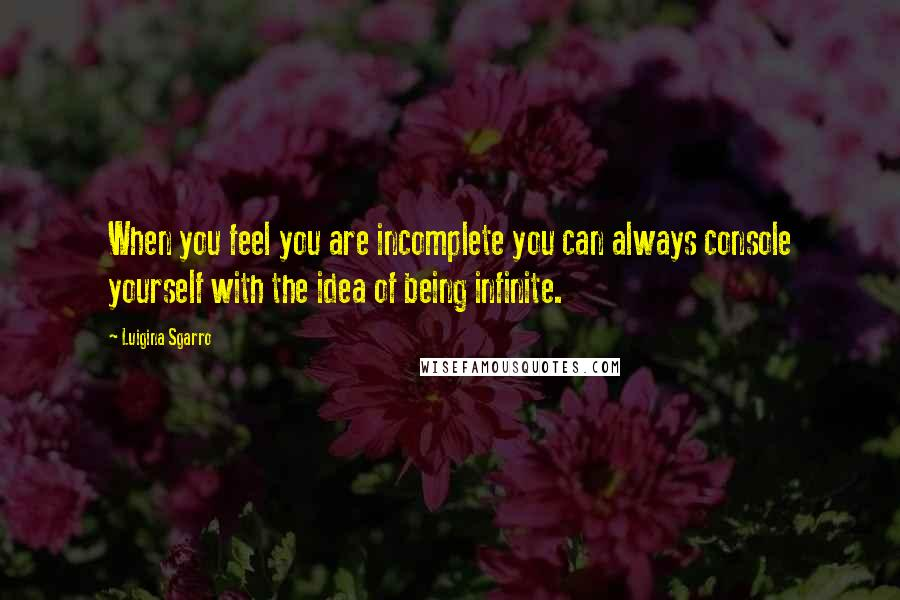 Luigina Sgarro quotes: When you feel you are incomplete you can always console yourself with the idea of being infinite.