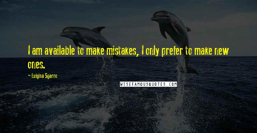 Luigina Sgarro quotes: I am available to make mistakes, I only prefer to make new ones.
