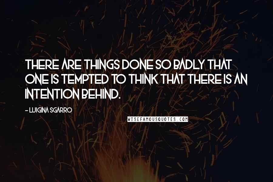 Luigina Sgarro quotes: There are things done so badly that one is tempted to think that there is an intention behind.