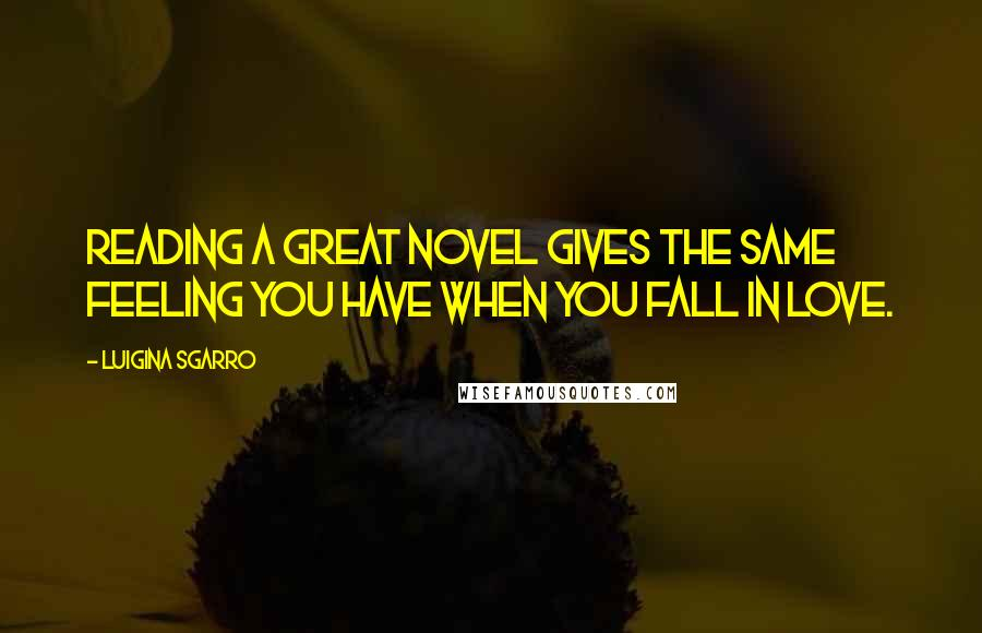 Luigina Sgarro quotes: Reading a great novel gives the same feeling you have when you fall in love.