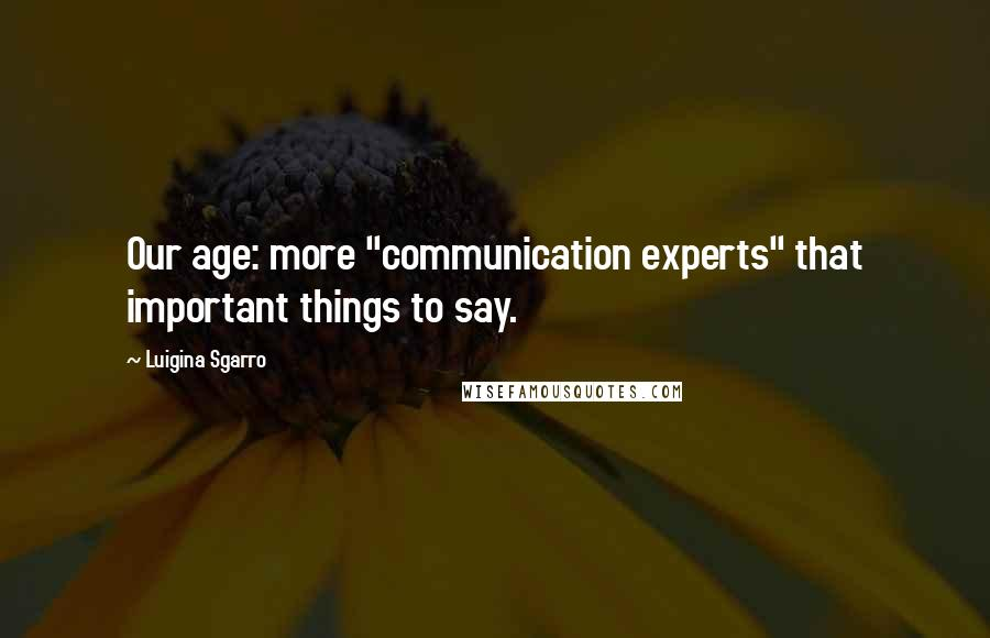 "Luigina Sgarro quotes: Our age: more ""communication experts"" that important things to say."