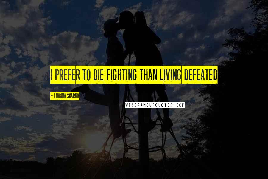 Luigina Sgarro quotes: I prefer to die fighting than living defeated