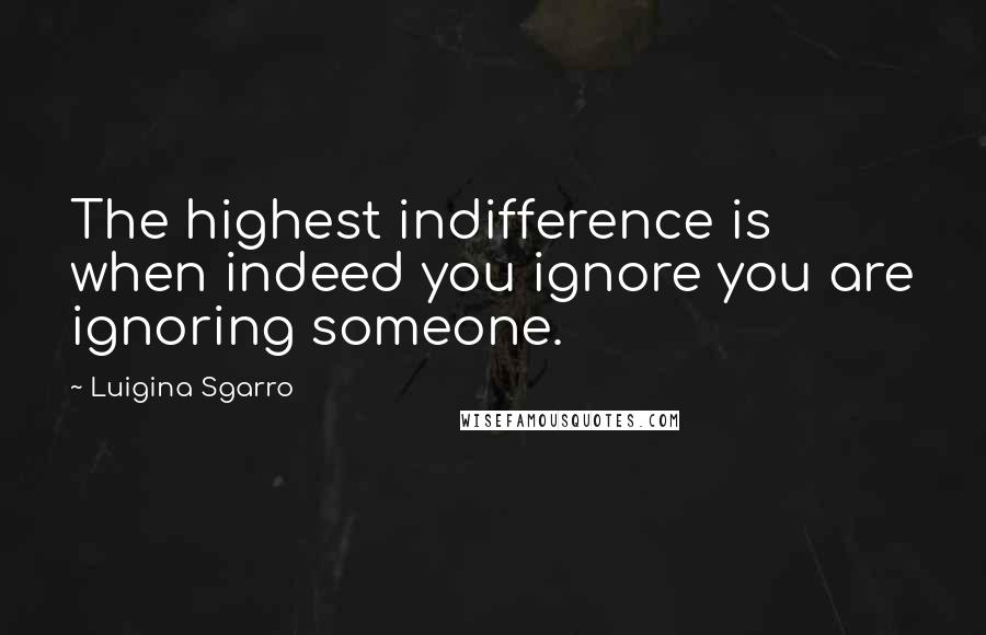 Luigina Sgarro quotes: The highest indifference is when indeed you ignore you are ignoring someone.