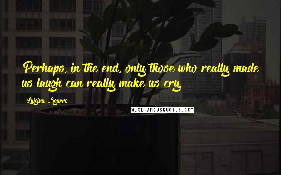 Luigina Sgarro quotes: Perhaps, in the end, only those who really made us laugh can really make us cry.