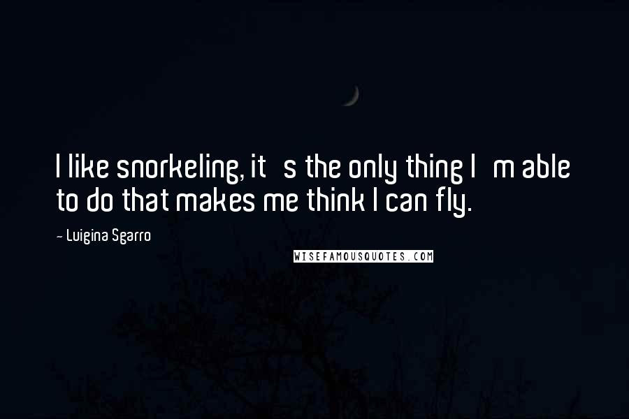 Luigina Sgarro quotes: I like snorkeling, it's the only thing I'm able to do that makes me think I can fly.