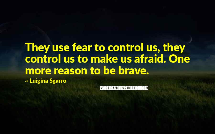 Luigina Sgarro quotes: They use fear to control us, they control us to make us afraid. One more reason to be brave.
