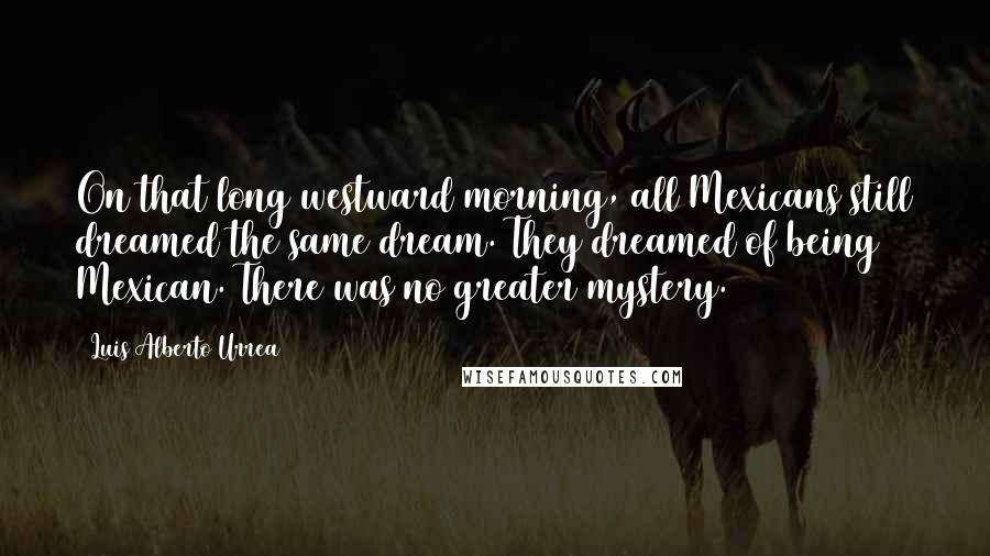 Luis Alberto Urrea quotes: On that long westward morning, all Mexicans still dreamed the same dream. They dreamed of being Mexican. There was no greater mystery.