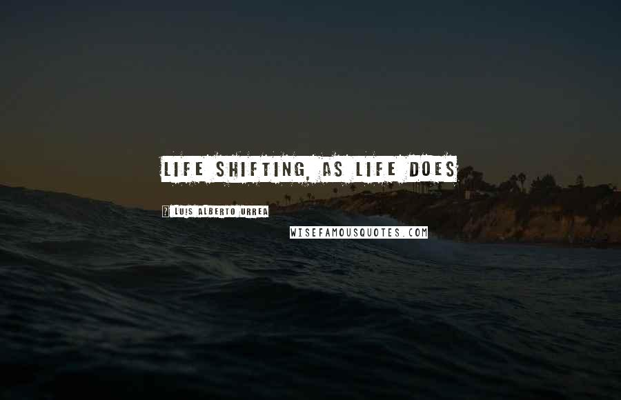 Luis Alberto Urrea quotes: Life shifting, as life does