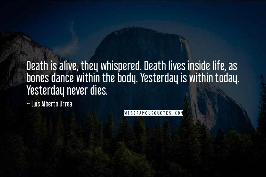 Luis Alberto Urrea quotes: Death is alive, they whispered. Death lives inside life, as bones dance within the body. Yesterday is within today. Yesterday never dies.