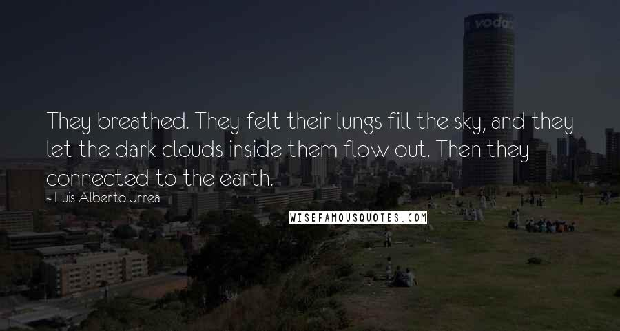 Luis Alberto Urrea quotes: They breathed. They felt their lungs fill the sky, and they let the dark clouds inside them flow out. Then they connected to the earth.