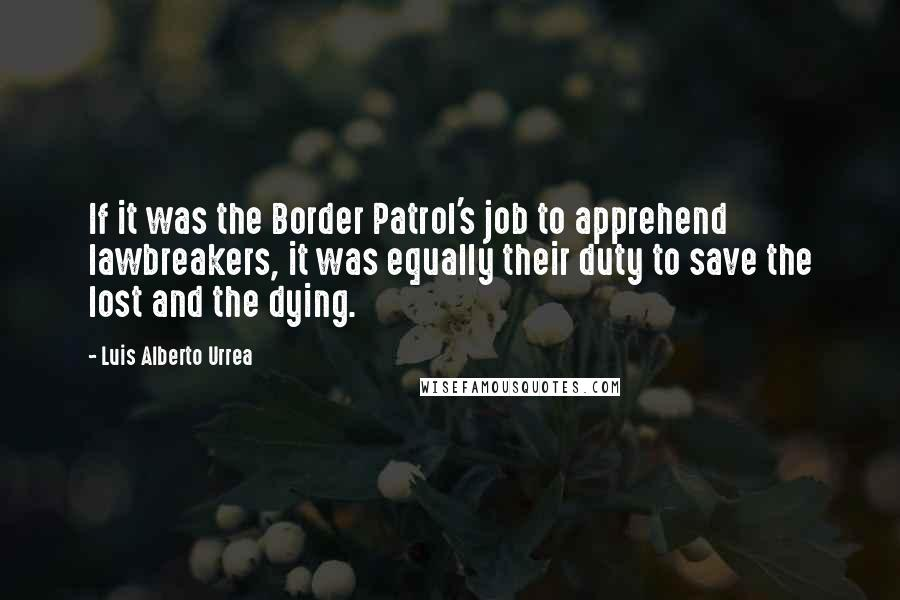 Luis Alberto Urrea quotes: If it was the Border Patrol's job to apprehend lawbreakers, it was equally their duty to save the lost and the dying.