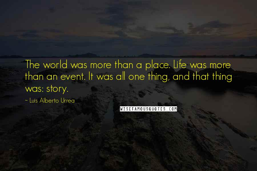 Luis Alberto Urrea quotes: The world was more than a place. Life was more than an event. It was all one thing, and that thing was: story.