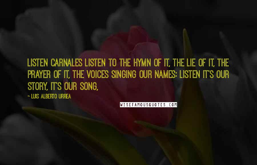Luis Alberto Urrea quotes: Listen carnales listen to the hymn of it, the lie of it, the prayer of it, the voices singing our names: listen it's our story, it's our song,