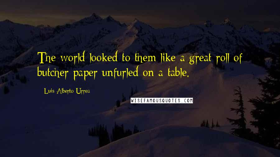 Luis Alberto Urrea quotes: The world looked to them like a great roll of butcher paper unfurled on a table.