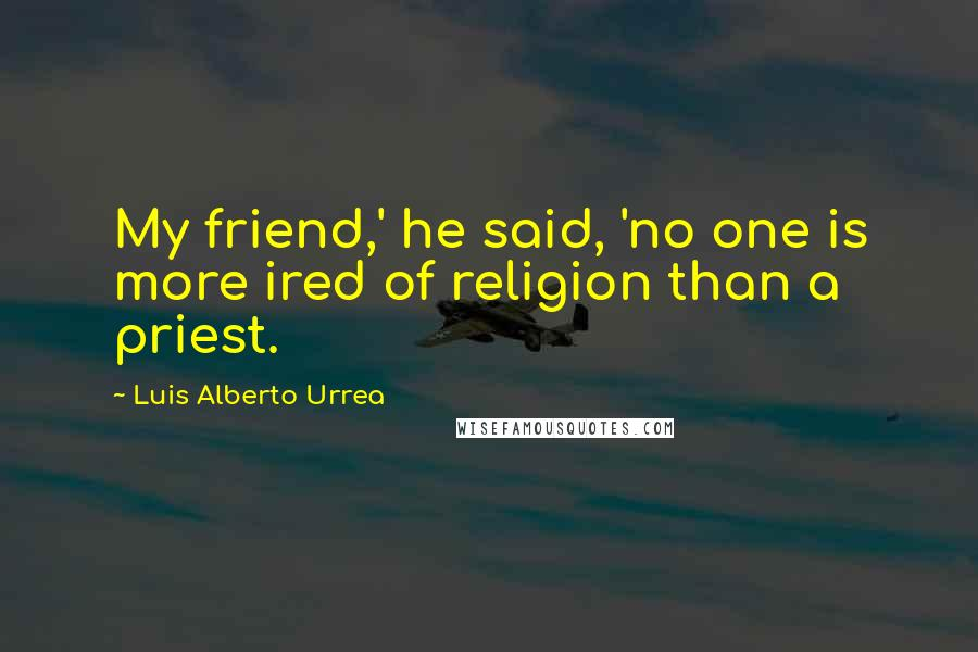 Luis Alberto Urrea quotes: My friend,' he said, 'no one is more ired of religion than a priest.