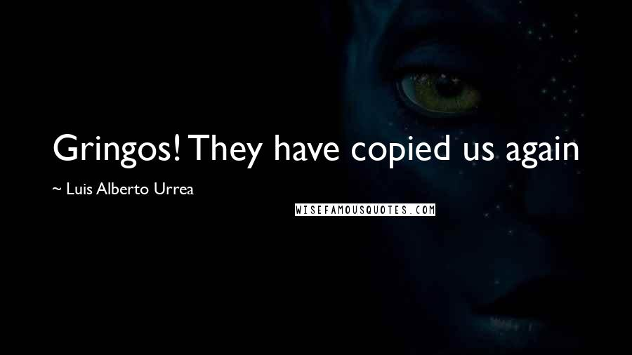 Luis Alberto Urrea quotes: Gringos! They have copied us again