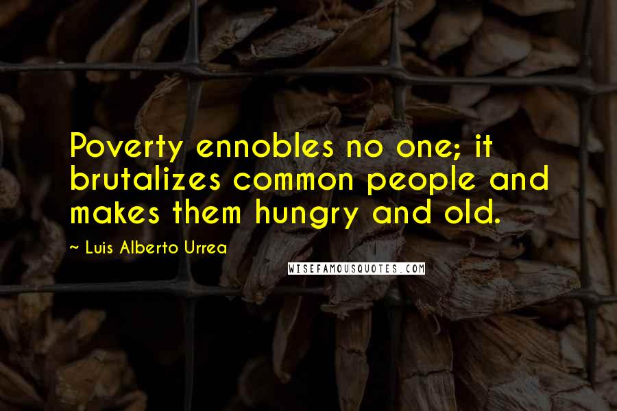 Luis Alberto Urrea quotes: Poverty ennobles no one; it brutalizes common people and makes them hungry and old.