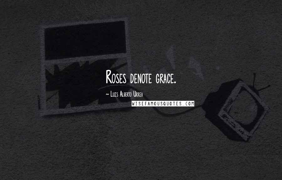 Luis Alberto Urrea quotes: Roses denote grace.