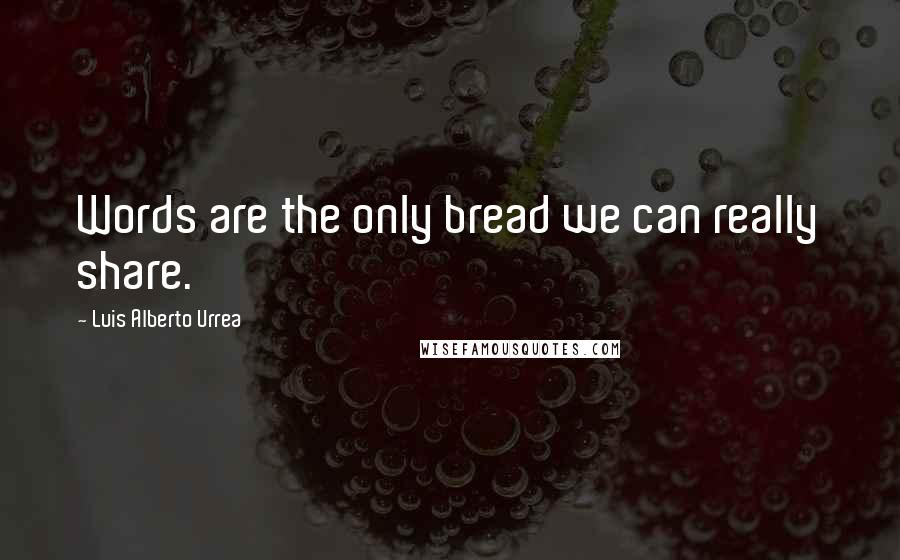 Luis Alberto Urrea quotes: Words are the only bread we can really share.