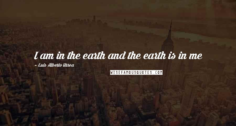 Luis Alberto Urrea quotes: I am in the earth and the earth is in me