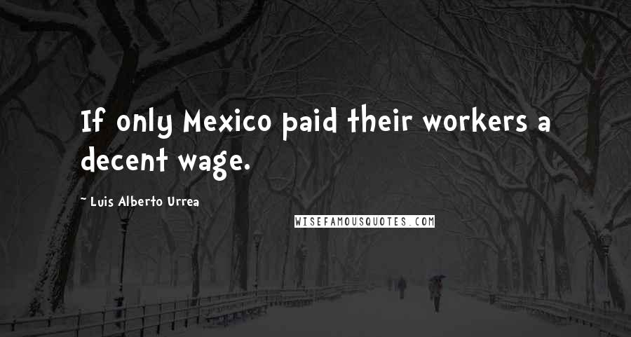 Luis Alberto Urrea quotes: If only Mexico paid their workers a decent wage.
