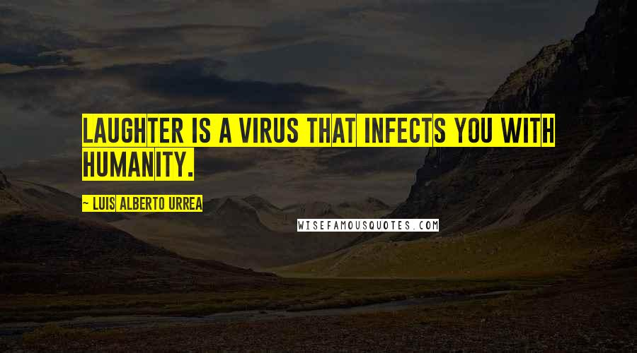 Luis Alberto Urrea quotes: Laughter is a virus that infects you with humanity.