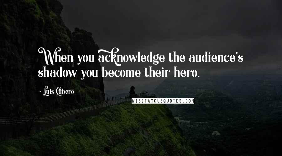 Luis Cubero quotes: When you acknowledge the audience's shadow you become their hero.