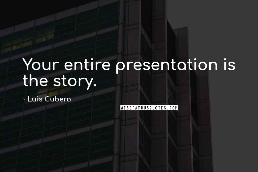 Luis Cubero quotes: Your entire presentation is the story.