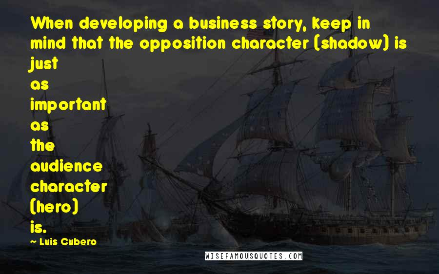 Luis Cubero quotes: When developing a business story, keep in mind that the opposition character (shadow) is just as important as the audience character (hero) is.