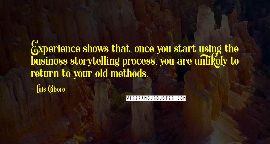 Luis Cubero quotes: Experience shows that, once you start using the business storytelling process, you are unlikely to return to your old methods.