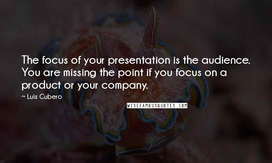 Luis Cubero quotes: The focus of your presentation is the audience. You are missing the point if you focus on a product or your company.