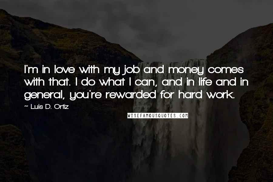 Luis D. Ortiz quotes: I'm in love with my job and money comes with that. I do what I can, and in life and in general, you're rewarded for hard work.