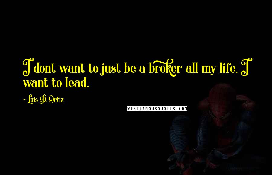 Luis D. Ortiz quotes: I dont want to just be a broker all my life, I want to lead.