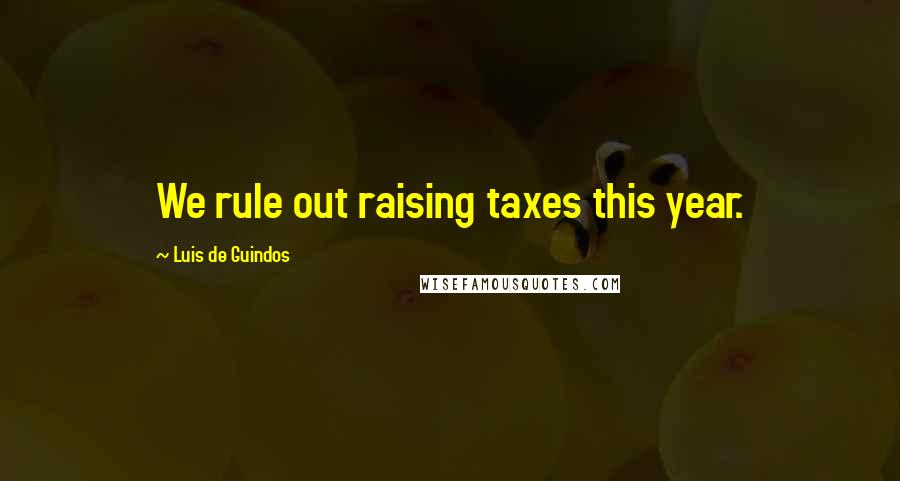 Luis De Guindos quotes: We rule out raising taxes this year.
