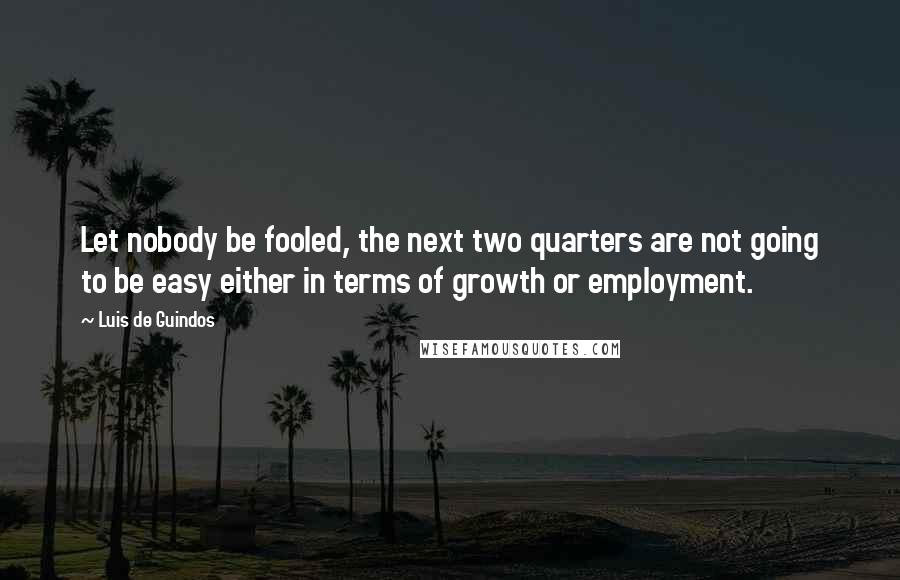 Luis De Guindos quotes: Let nobody be fooled, the next two quarters are not going to be easy either in terms of growth or employment.