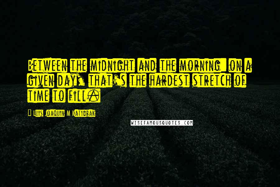 Luis Joaquin M Katigbak quotes: Between the midnight and the morning: on a given day, that's the hardest stretch of time to fill.