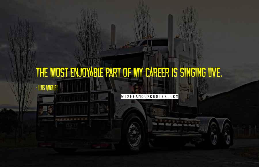 Luis Miguel quotes: The most enjoyable part of my career is singing live.
