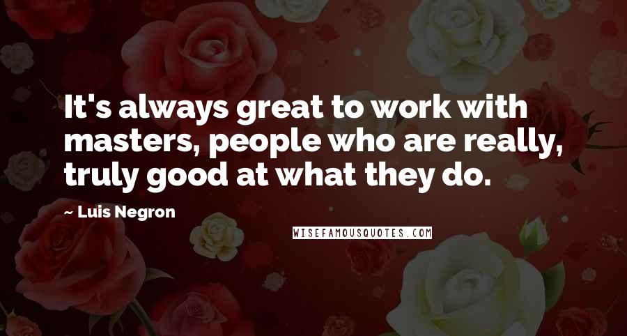 Luis Negron quotes: It's always great to work with masters, people who are really, truly good at what they do.