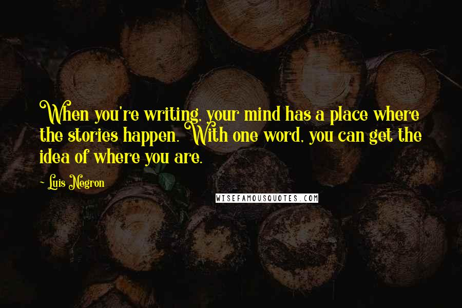 Luis Negron quotes: When you're writing, your mind has a place where the stories happen. With one word, you can get the idea of where you are.