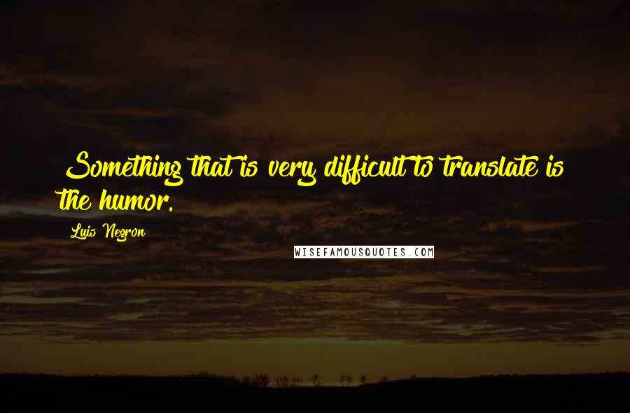 Luis Negron quotes: Something that is very difficult to translate is the humor.