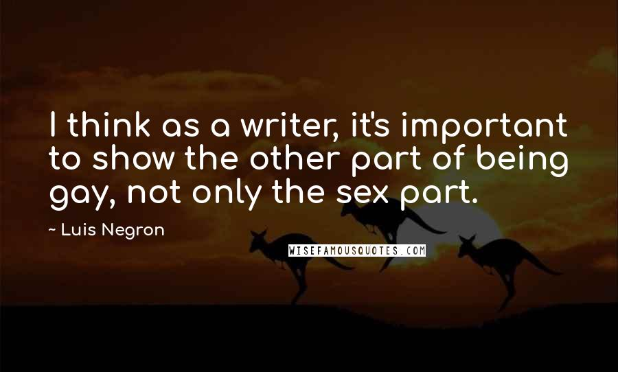 Luis Negron quotes: I think as a writer, it's important to show the other part of being gay, not only the sex part.