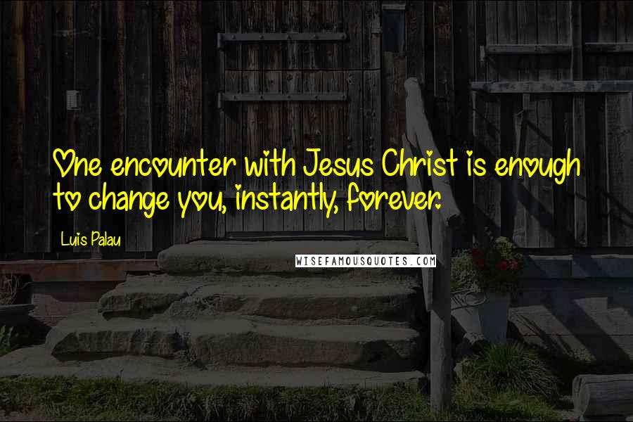 Luis Palau quotes: One encounter with Jesus Christ is enough to change you, instantly, forever.