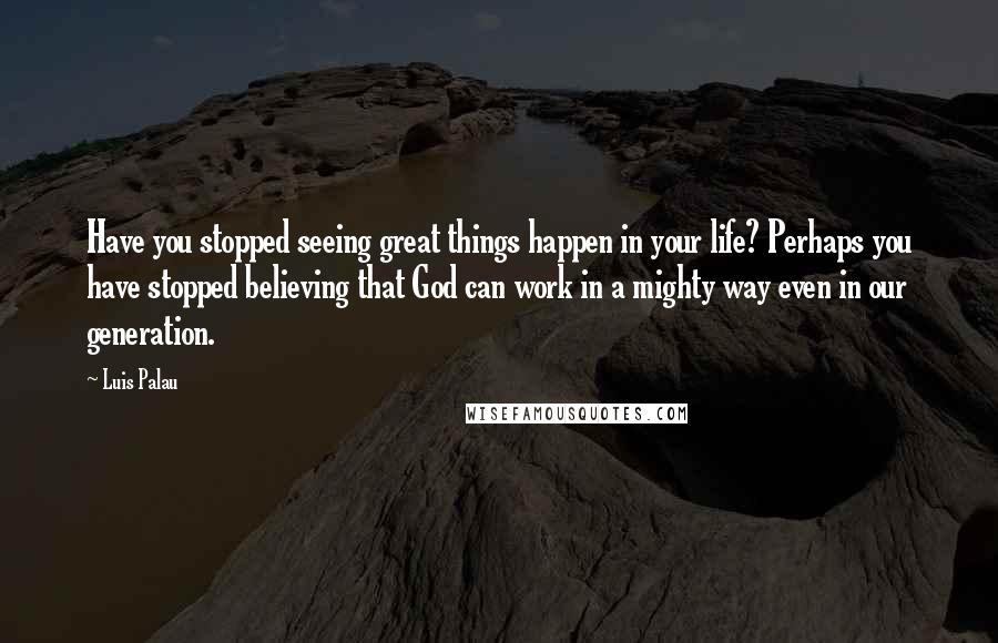 Luis Palau quotes: Have you stopped seeing great things happen in your life? Perhaps you have stopped believing that God can work in a mighty way even in our generation.