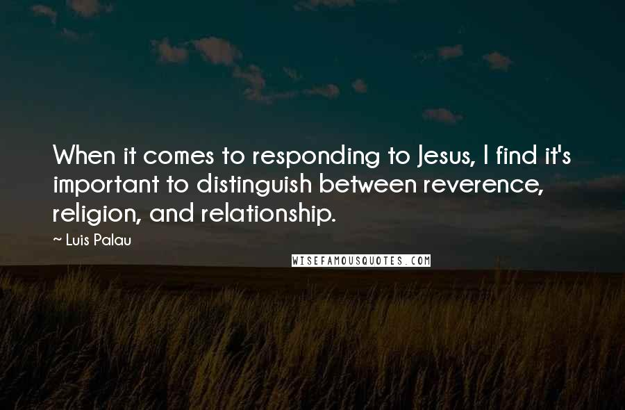 Luis Palau quotes: When it comes to responding to Jesus, I find it's important to distinguish between reverence, religion, and relationship.