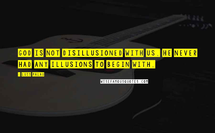Luis Palau quotes: God is not disillusioned with us. He never had any illusions to begin with.