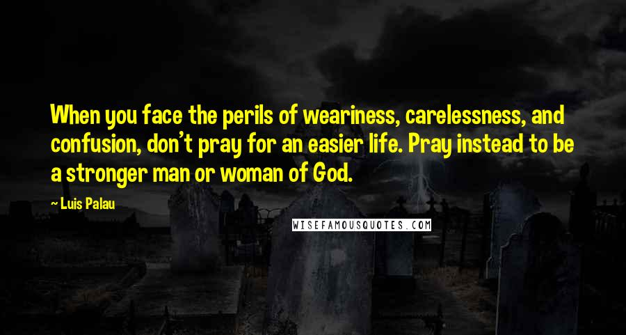 Luis Palau quotes: When you face the perils of weariness, carelessness, and confusion, don't pray for an easier life. Pray instead to be a stronger man or woman of God.